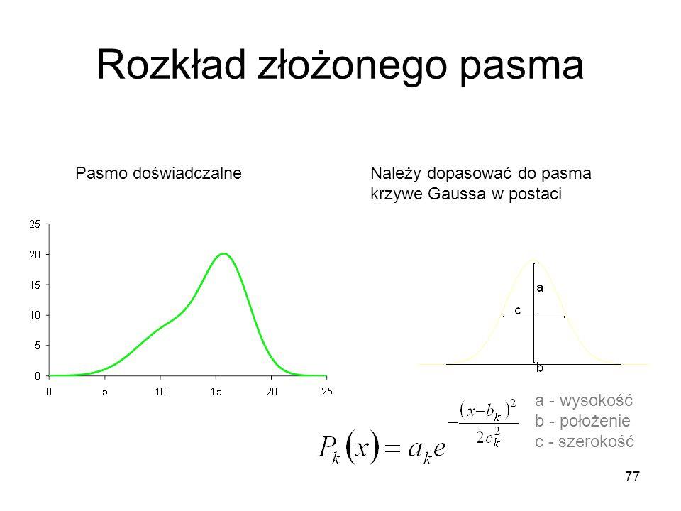 77 Rozkład złożonego pasma Należy dopasować do pasma krzywe Gaussa w postaci a - wysokość b - położenie c - szerokość Pasmo doświadczalne