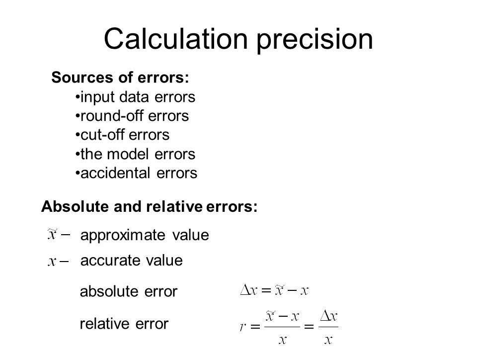 Calculation precision Sources of errors: input data errors round-off errors cut-off errors the model errors accidental errors Absolute and relative er
