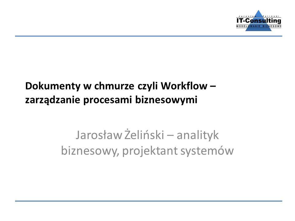 Dokumenty w chmurze czyli Workflow – zarządzanie procesami biznesowymi Jarosław Żeliński – analityk biznesowy, projektant systemów