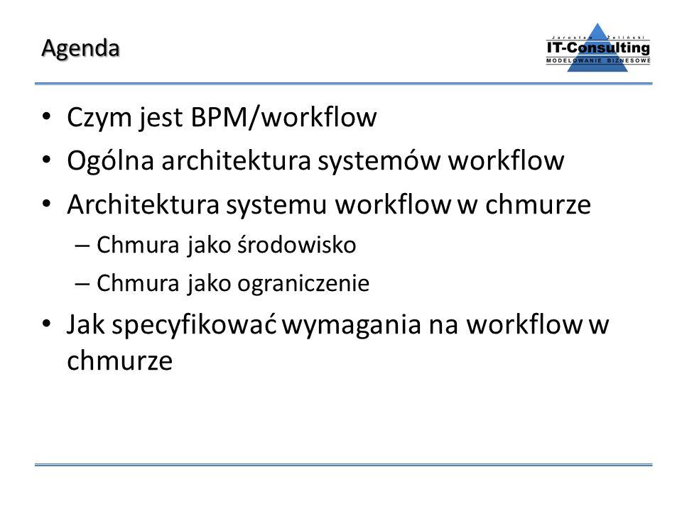 Agenda Czym jest BPM/workflow Ogólna architektura systemów workflow Architektura systemu workflow w chmurze – Chmura jako środowisko – Chmura jako ogr