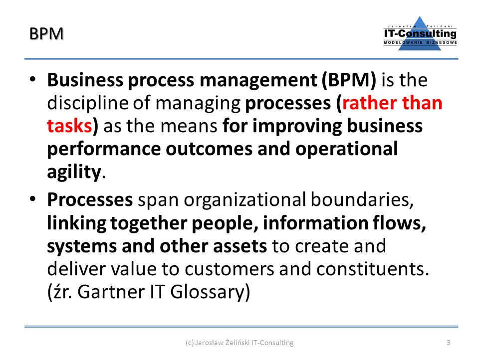 BPM Business process management (BPM) is the discipline of managing processes (rather than tasks) as the means for improving business performance outcomes and operational agility.