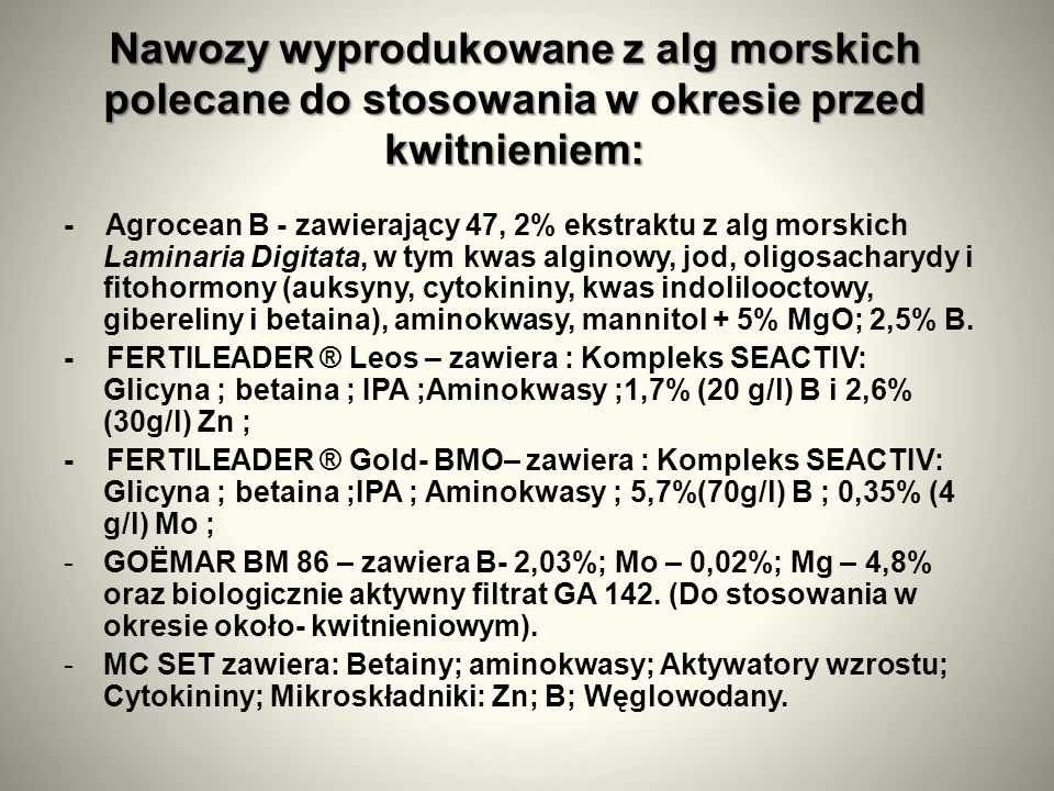 Nawozy wyprodukowane z alg morskich polecane do stosowania w okresie przed kwitnieniem: - Agrocean B - zawierający 47, 2% ekstraktu z alg morskich Laminaria Digitata, w tym kwas alginowy, jod, oligosacharydy i fitohormony (auksyny, cytokininy, kwas indolilooctowy, gibereliny i betaina), aminokwasy, mannitol + 5% MgO; 2,5% B.