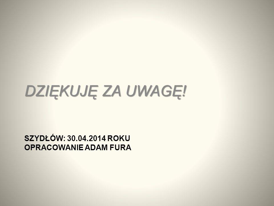 SZYDŁÓW: 30.04.2014 ROKU OPRACOWANIE ADAM FURA DZIĘKUJĘ ZA UWAGĘ!