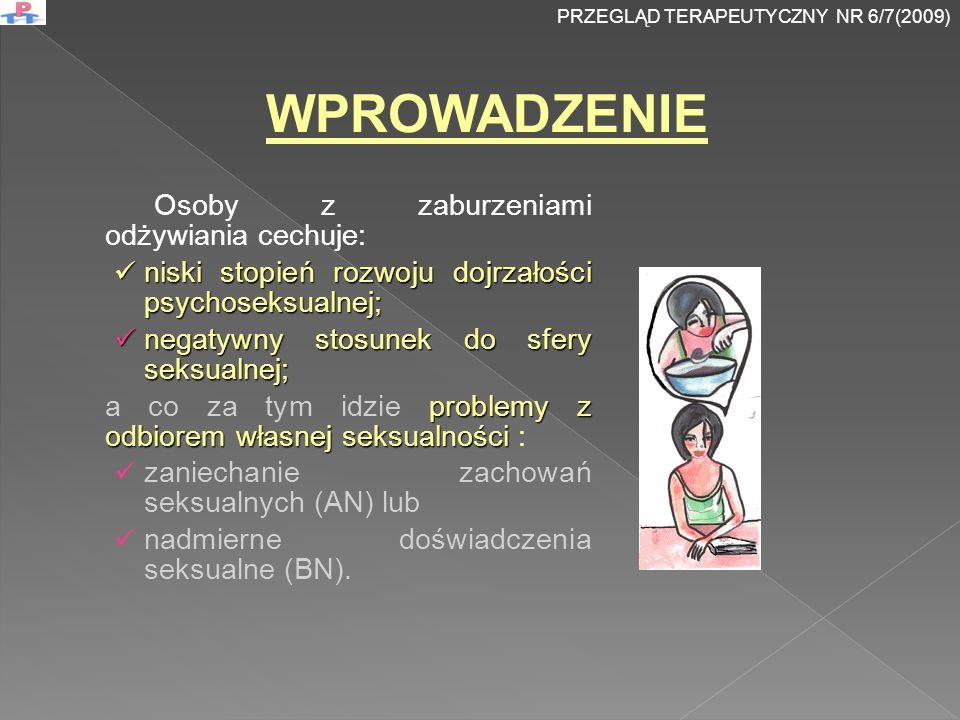 Osoby z zaburzeniami odżywiania cechuje: niski stopień rozwoju dojrzałości psychoseksualnej; niski stopień rozwoju dojrzałości psychoseksualnej; negatywny stosunek do sfery seksualnej; negatywny stosunek do sfery seksualnej; problemy z odbiorem własnej seksualności a co za tym idzie problemy z odbiorem własnej seksualności : zaniechanie zachowań seksualnych (AN) lub nadmierne doświadczenia seksualne (BN).