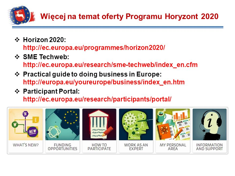 Horizon 2020: http://ec.europa.eu/programmes/horizon2020/ SME Techweb: http://ec.europa.eu/research/sme-techweb/index_en.cfm Practical guide to doing business in Europe: http://europa.eu/youreurope/business/index_en.htm Participant Portal: http://ec.europa.eu/research/participants/portal/ Więcej na temat oferty Programu Horyzont 2020