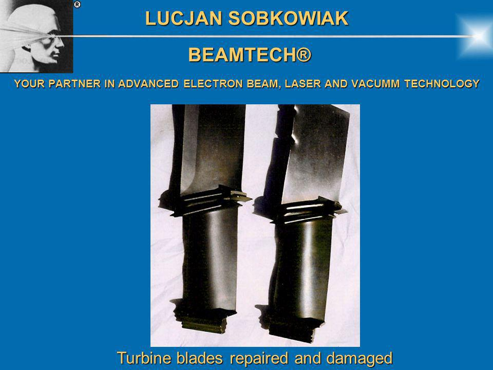 LUCJAN SOBKOWIAK BEAMTECH® BEAMTECH® YOUR PARTNER IN ADVANCED ELECTRON BEAM, LASER AND VACUMM TECHNOLOGY Turbine blades repaired and damaged