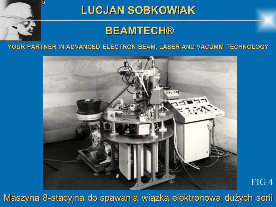Maszyna 8-stacyjna do spawania wiązką elektronową dużych serii LUCJAN SOBKOWIAK BEAMTECH® BEAMTECH® YOUR PARTNER IN ADVANCED ELECTRON BEAM, LASER AND