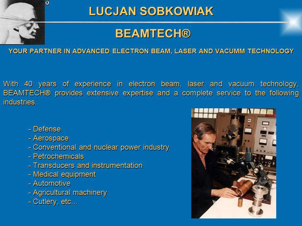 LUCJAN SOBKOWIAK BEAMTECH® BEAMTECH® YOUR PARTNER IN ADVANCED ELECTRON BEAM, LASER AND VACUMM TECHNOLOGY With 40 years of experience in electron beam,