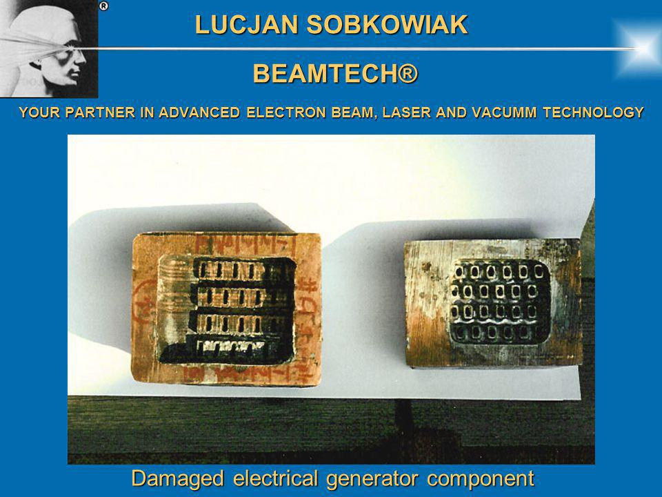 LUCJAN SOBKOWIAK BEAMTECH® BEAMTECH® YOUR PARTNER IN ADVANCED ELECTRON BEAM, LASER AND VACUMM TECHNOLOGY Damaged electrical generator component