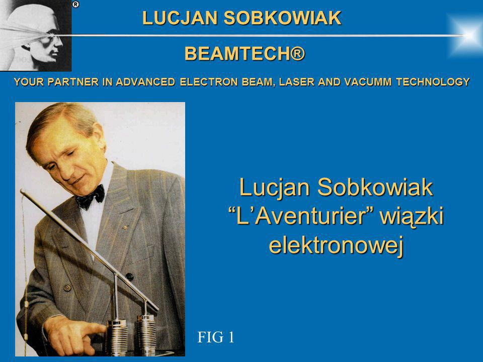 Lucjan Sobkowiak LAventurier wiązki elektronowej FIG 1 LUCJAN SOBKOWIAK BEAMTECH® BEAMTECH® YOUR PARTNER IN ADVANCED ELECTRON BEAM, LASER AND VACUMM T