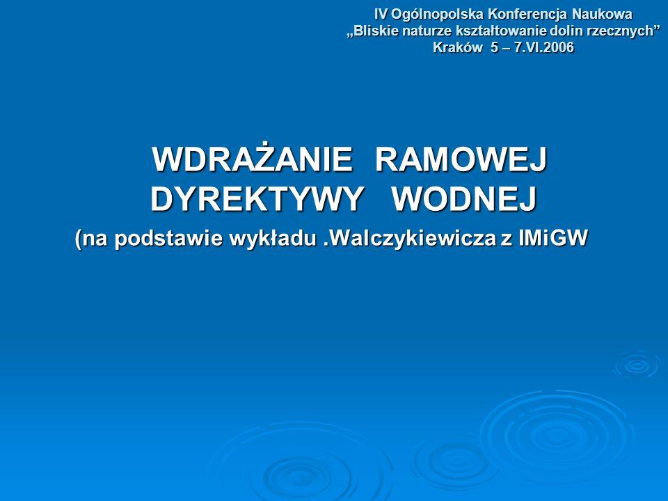 IV Ogólnopolska Konferencja Naukowa Bliskie naturze kształtowanie dolin rzecznych Kraków 5 – 7.VI.2006 WDRAŻANIE RAMOWEJ DYREKTYWY WODNEJ WDRAŻANIE RAMOWEJ DYREKTYWY WODNEJ (na podstawie wykładu.Walczykiewicza z IMiGW