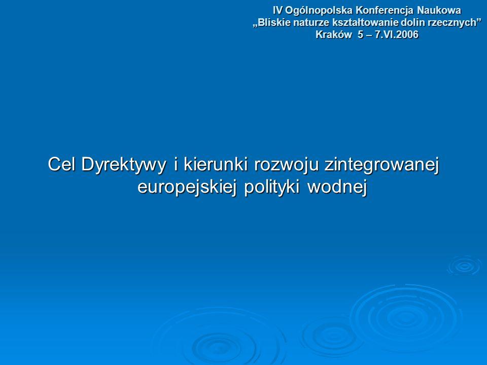 IV Ogólnopolska Konferencja Naukowa Bliskie naturze kształtowanie dolin rzecznych Kraków 5 – 7.VI.2006 Cel Dyrektywy i kierunki rozwoju zintegrowanej europejskiej polityki wodnej