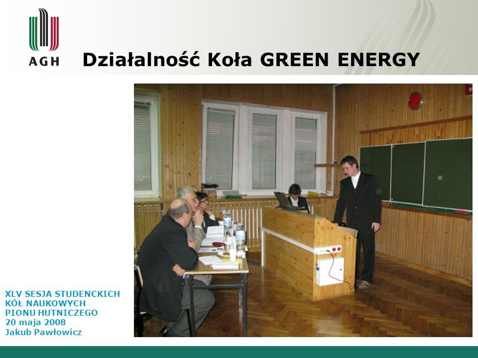 Działalność Koła GREEN ENERGY XLV SESJA STUDENCKICH KÓŁ NAUKOWYCH PIONU HUTNICZEGO 20 maja 2008 Jakub Pawłowicz