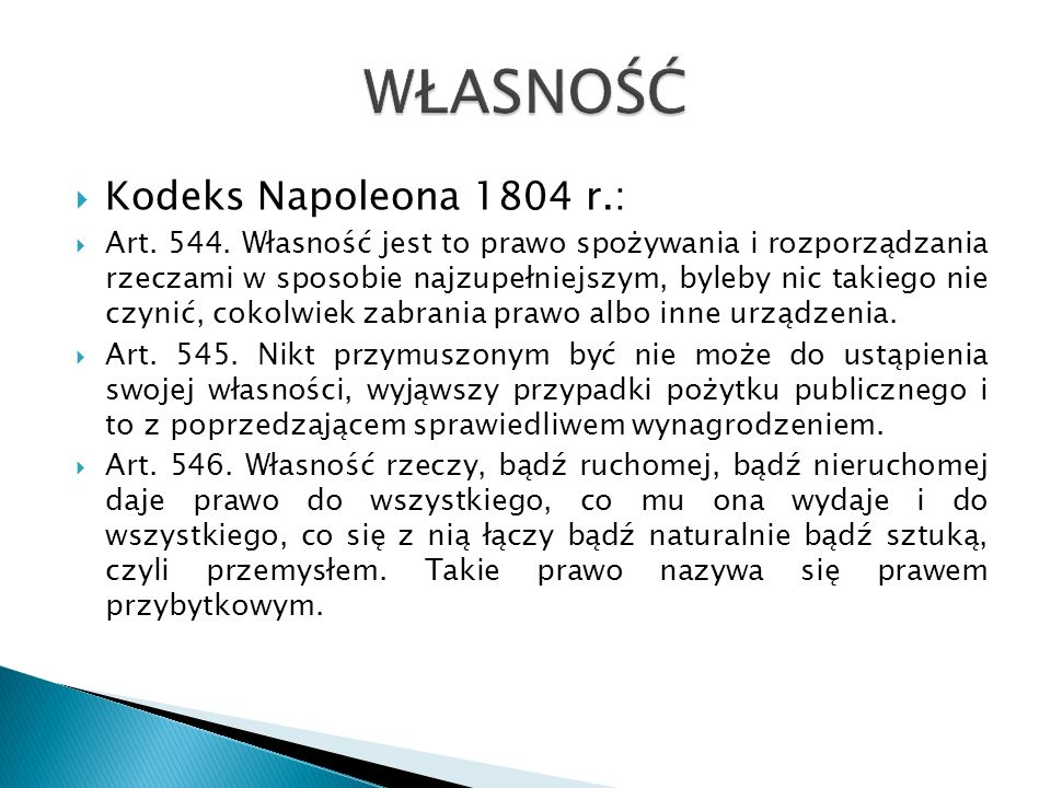 Kodeks Napoleona 1804 r.: Art. 544. Własność jest to prawo spożywania i rozporządzania rzeczami w sposobie najzupełniejszym, byleby nic takiego nie cz