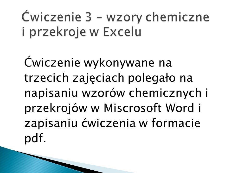 Ćwiczenie wykonywane na trzecich zajęciach polegało na napisaniu wzorów chemicznych i przekrojów w Miscrosoft Word i zapisaniu ćwiczenia w formacie pdf.