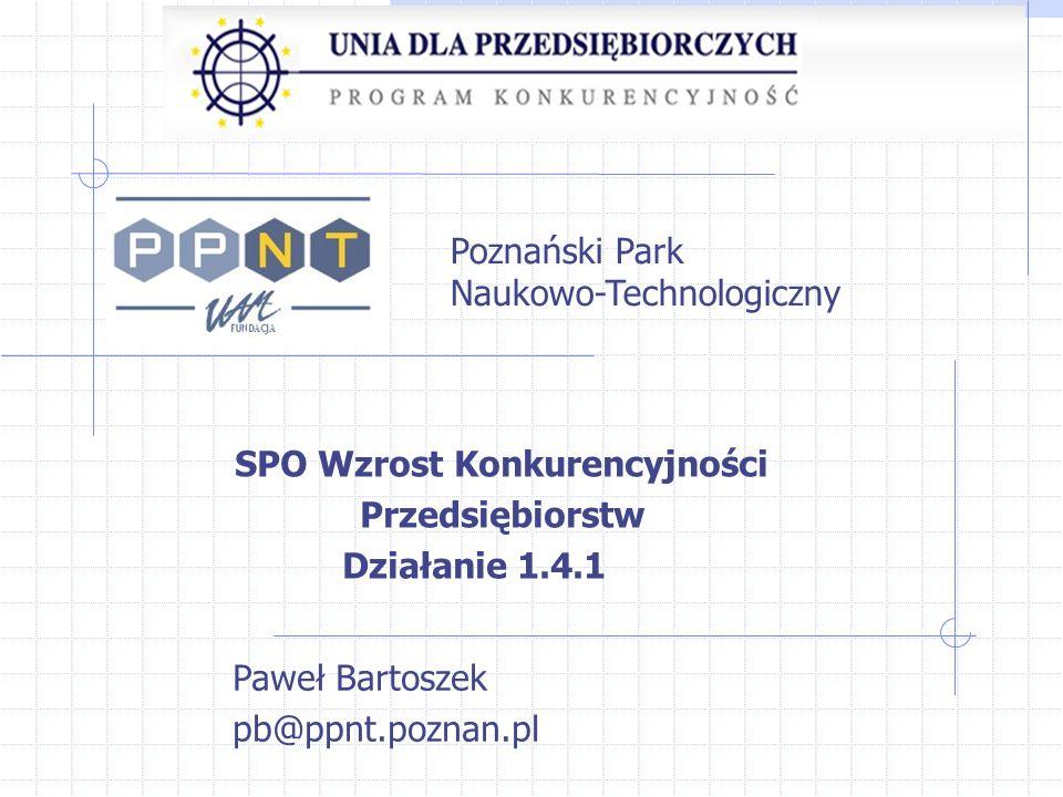 SPO Wzrost Konkurencyjności Przedsiębiorstw Działanie 1.4.1 Paweł Bartoszek pb@ppnt.poznan.pl Poznański Park Naukowo-Technologiczny