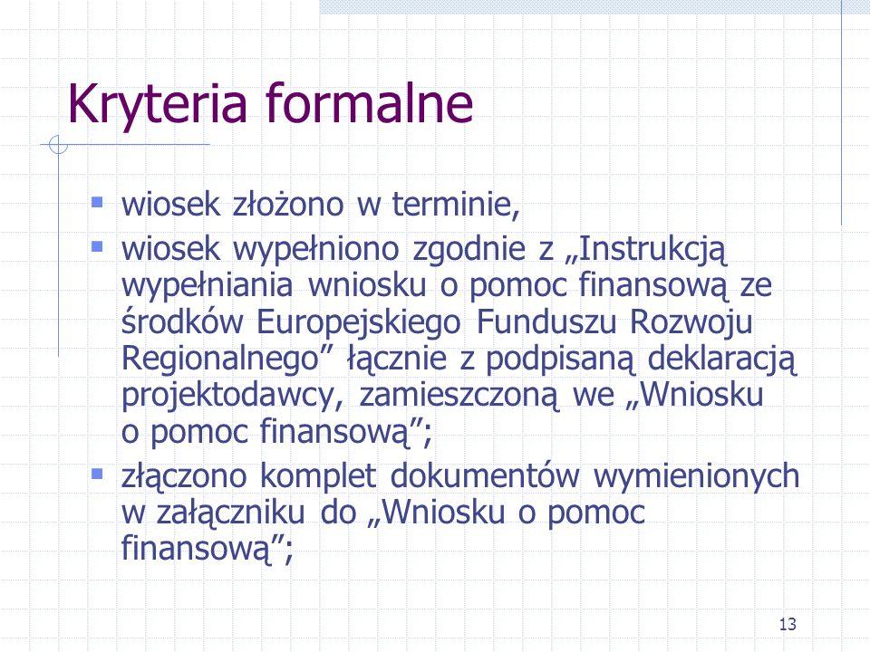 13 Kryteria formalne wiosek złożono w terminie, wiosek wypełniono zgodnie z Instrukcją wypełniania wniosku o pomoc finansową ze środków Europejskiego Funduszu Rozwoju Regionalnego łącznie z podpisaną deklaracją projektodawcy, zamieszczoną we Wniosku o pomoc finansową; złączono komplet dokumentów wymienionych w załączniku do Wniosku o pomoc finansową;