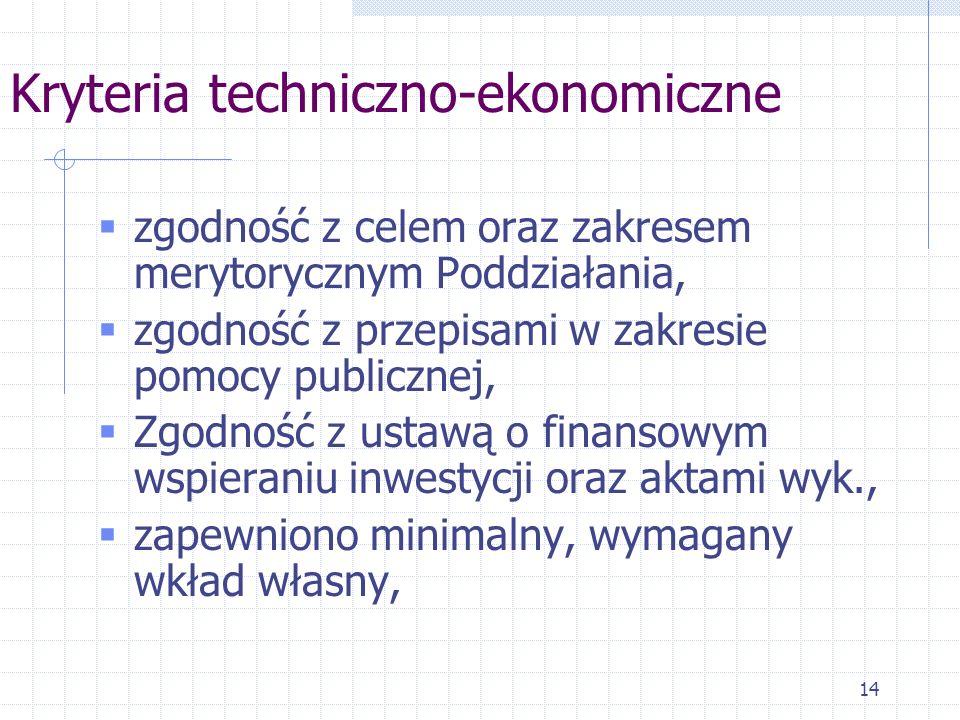 14 Kryteria techniczno-ekonomiczne zgodność z celem oraz zakresem merytorycznym Poddziałania, zgodność z przepisami w zakresie pomocy publicznej, Zgodność z ustawą o finansowym wspieraniu inwestycji oraz aktami wyk., zapewniono minimalny, wymagany wkład własny,