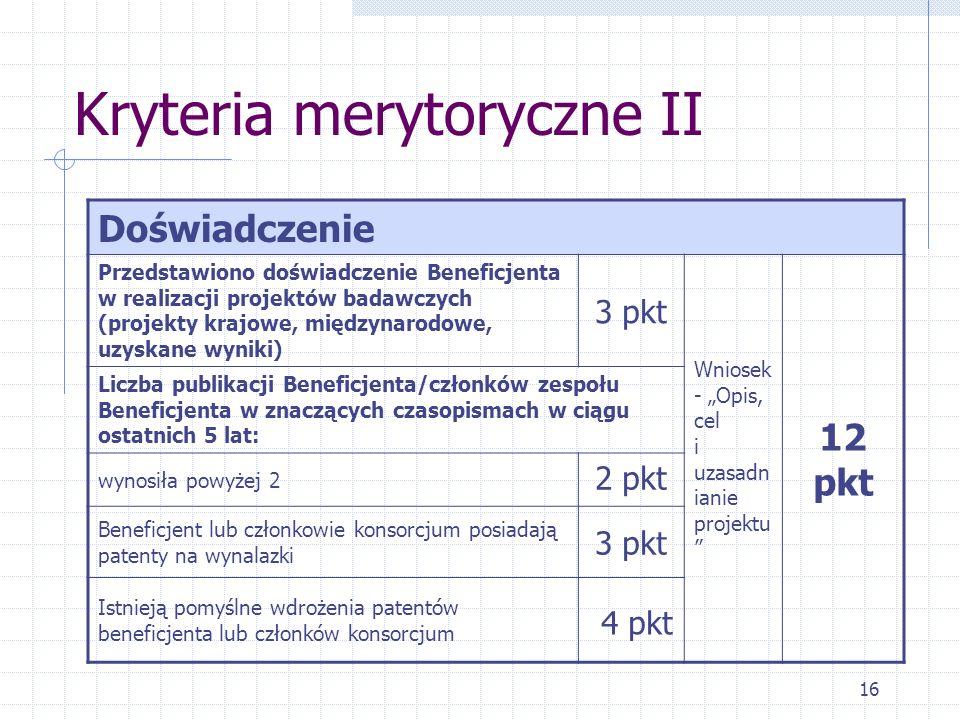 16 Kryteria merytoryczne II Doświadczenie Przedstawiono doświadczenie Beneficjenta w realizacji projektów badawczych (projekty krajowe, międzynarodowe, uzyskane wyniki) 3 pkt Wniosek - Opis, cel i uzasadn ianie projektu 12 pkt Liczba publikacji Beneficjenta/członków zespołu Beneficjenta w znaczących czasopismach w ciągu ostatnich 5 lat: wynosiła powyżej 2 2 pkt Beneficjent lub członkowie konsorcjum posiadają patenty na wynalazki 3 pkt Istnieją pomyślne wdrożenia patentów beneficjenta lub członków konsorcjum 4 pkt