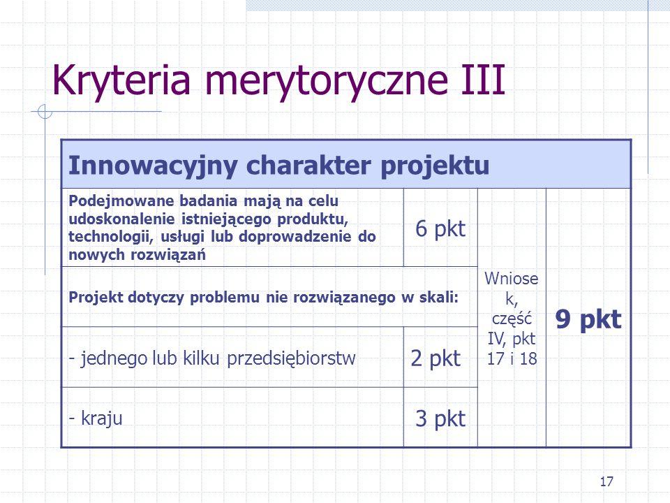 17 Kryteria merytoryczne III Innowacyjny charakter projektu Podejmowane badania mają na celu udoskonalenie istniejącego produktu, technologii, usługi lub doprowadzenie do nowych rozwiązań 6 pkt Wniose k, część IV, pkt 17 i 18 9 pkt Projekt dotyczy problemu nie rozwiązanego w skali: - jednego lub kilku przedsiębiorstw 2 pkt - kraju 3 pkt