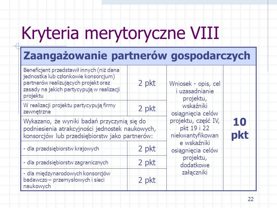 22 Kryteria merytoryczne VIII Zaangażowanie partnerów gospodarczych Beneficjent przedstawił innych (niż dana jednostka lub członkowie konsorcjum) partnerów realizujących projekt oraz zasady na jakich partycypują w realizacji projektu 2 pkt Wniosek - opis, cel i uzasadnianie projektu, wskaźniki osiągnięcia celów projektu, część IV, pkt 19 i 22 niekwantyfikowan e wskaźniki osiągnięcia celów projektu, dodatkowe załączniki 10 pkt W realizacji projektu partycypują firmy zewnętrzne 2 pkt Wykazano, że wyniki badań przyczynią się do podniesienia atrakcyjności jednostek naukowych, konsorcjów lub przedsiębiorstw jako partnerów: - dla przedsiębiorstw krajowych 2 pkt - dla przedsiębiorstw zagranicznych 2 pkt - dla międzynarodowych konsorcjów badawczo – przemysłowych i sieci naukowych 2 pkt