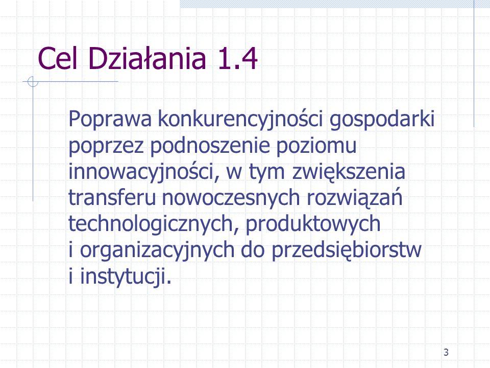3 Cel Działania 1.4 Poprawa konkurencyjności gospodarki poprzez podnoszenie poziomu innowacyjności, w tym zwiększenia transferu nowoczesnych rozwiązań technologicznych, produktowych i organizacyjnych do przedsiębiorstw i instytucji.