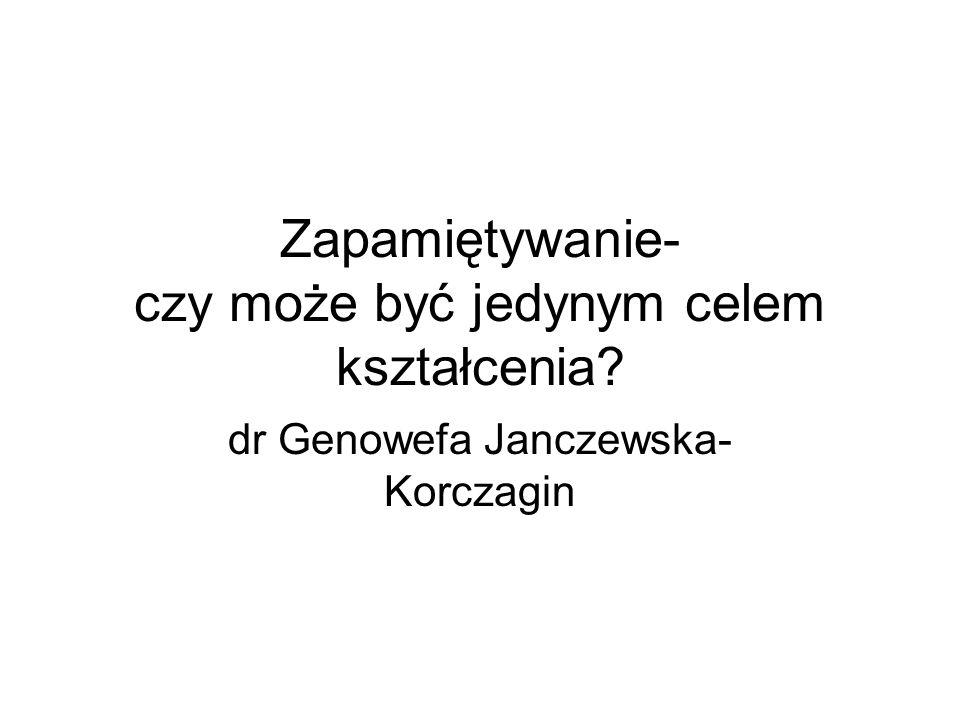Zapamiętywanie- czy może być jedynym celem kształcenia? dr Genowefa Janczewska- Korczagin