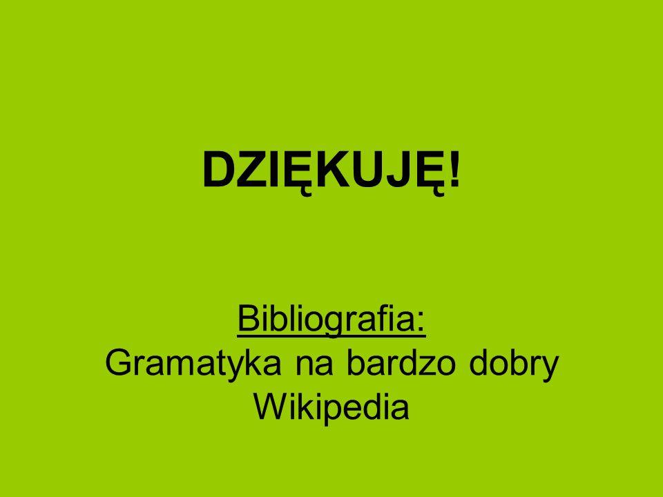DZIĘKUJĘ! Bibliografia: Gramatyka na bardzo dobry Wikipedia