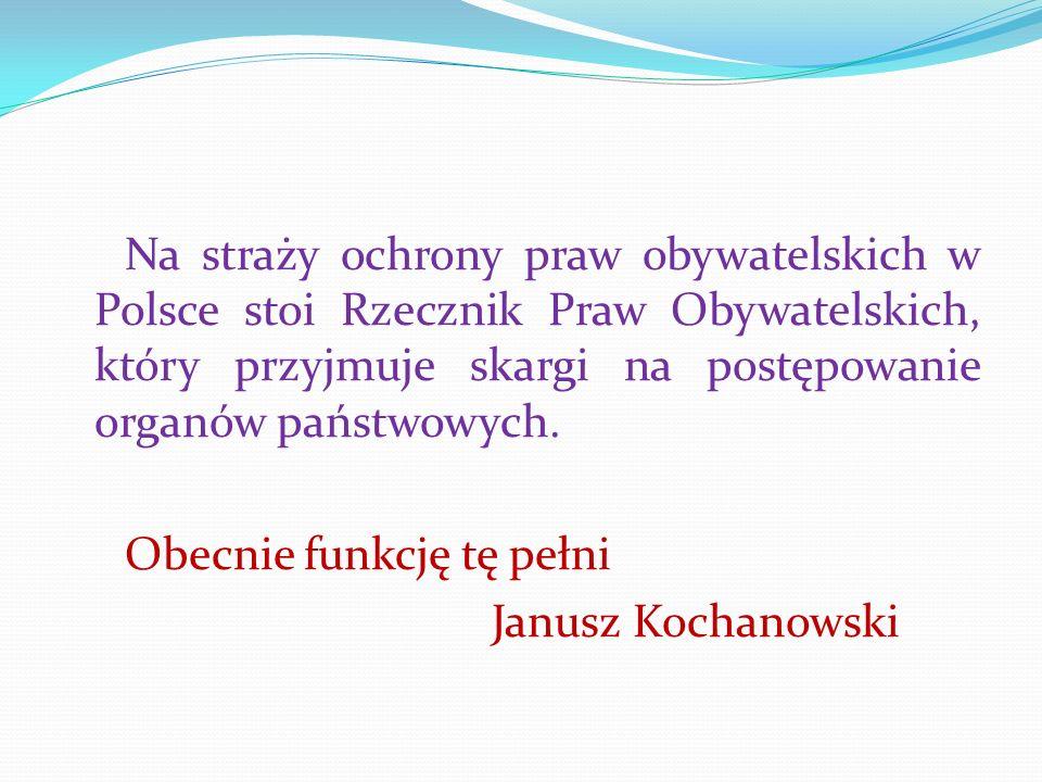 Na straży ochrony praw obywatelskich w Polsce stoi Rzecznik Praw Obywatelskich, który przyjmuje skargi na postępowanie organów państwowych. Obecnie fu