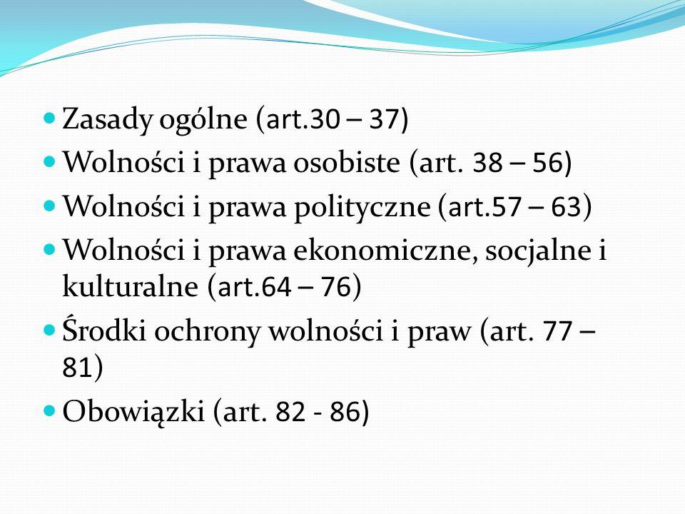 Zasady ogólne (art.30 – 37) Wolności i prawa osobiste (art. 38 – 56) Wolności i prawa polityczne (art.57 – 63) Wolności i prawa ekonomiczne, socjalne