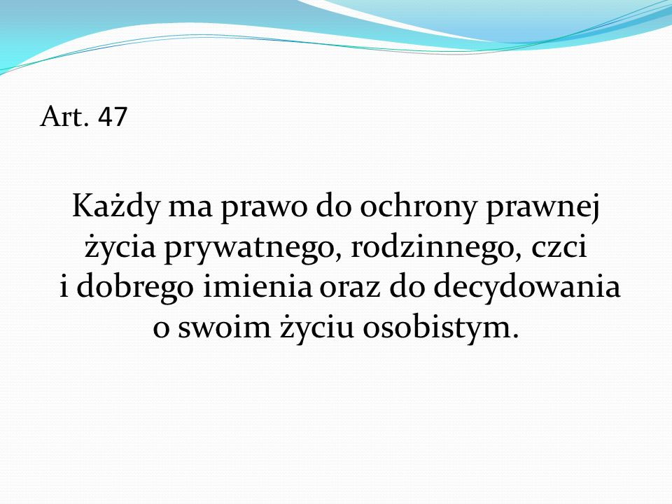 Art. 47 Każdy ma prawo do ochrony prawnej życia prywatnego, rodzinnego, czci i dobrego imienia oraz do decydowania o swoim życiu osobistym.
