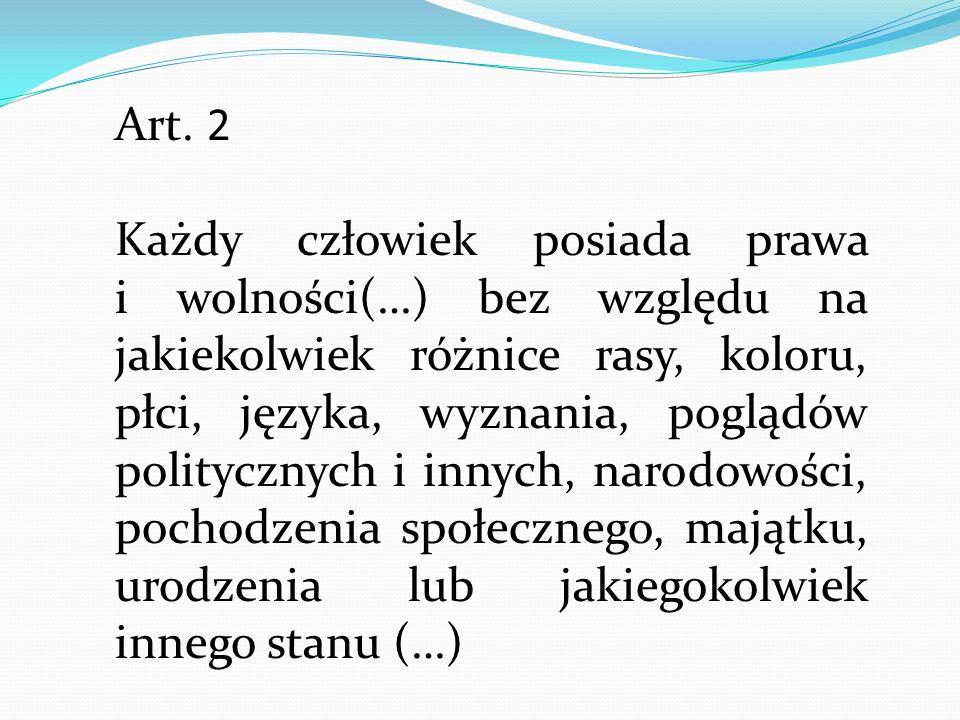 Art. 2 Każdy człowiek posiada prawa i wolności(…) bez względu na jakiekolwiek różnice rasy, koloru, płci, języka, wyznania, poglądów politycznych i in