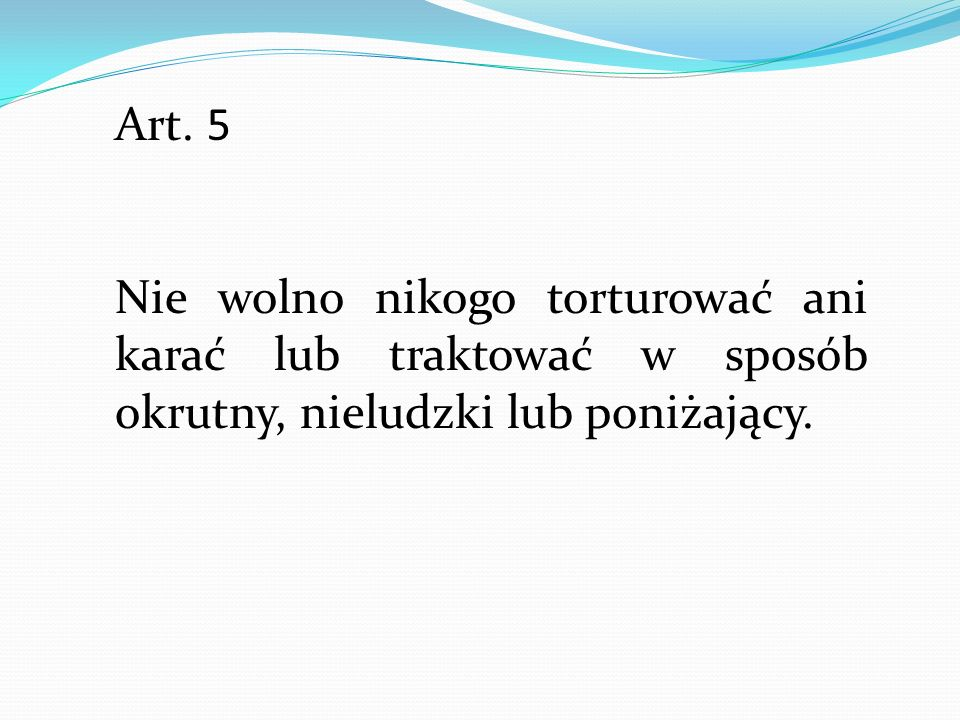 Art. 5 Nie wolno nikogo torturować ani karać lub traktować w sposób okrutny, nieludzki lub poniżający.