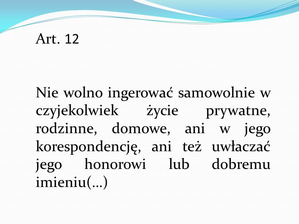 Art. 12 Nie wolno ingerować samowolnie w czyjekolwiek życie prywatne, rodzinne, domowe, ani w jego korespondencję, ani też uwłaczać jego honorowi lub