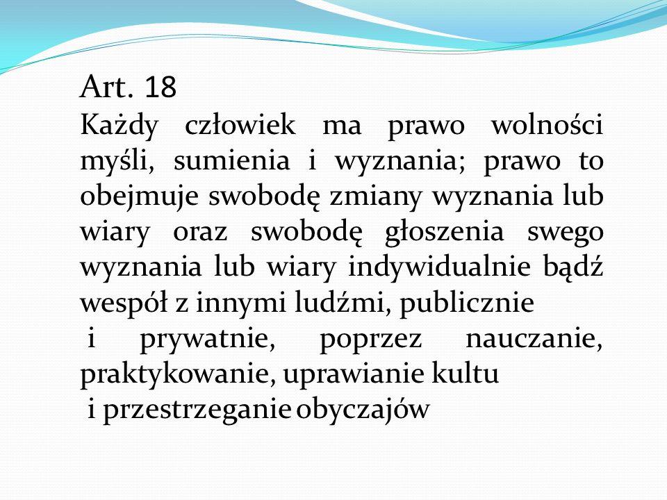 Art. 18 Każdy człowiek ma prawo wolności myśli, sumienia i wyznania; prawo to obejmuje swobodę zmiany wyznania lub wiary oraz swobodę głoszenia swego