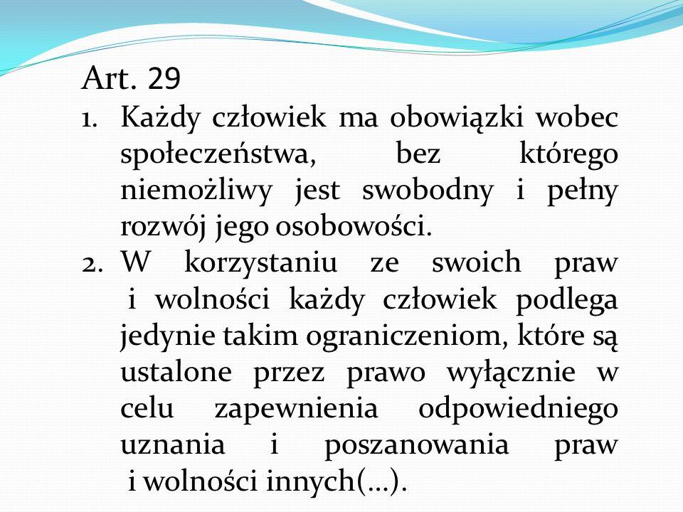Art. 29 1.Każdy człowiek ma obowiązki wobec społeczeństwa, bez którego niemożliwy jest swobodny i pełny rozwój jego osobowości. 2.W korzystaniu ze swo
