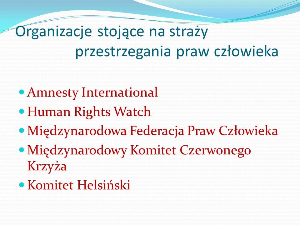 Organizacje stojące na straży przestrzegania praw człowieka Amnesty International Human Rights Watch Międzynarodowa Federacja Praw Człowieka Międzynar