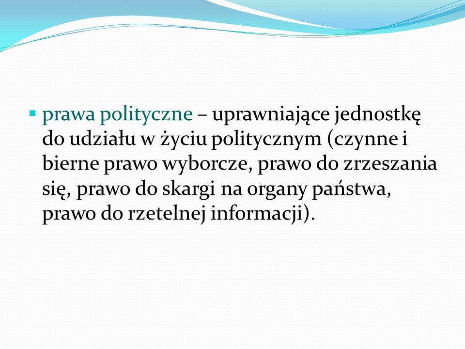 prawa polityczne – uprawniające jednostkę do udziału w życiu politycznym (czynne i bierne prawo wyborcze, prawo do zrzeszania się, prawo do skargi na