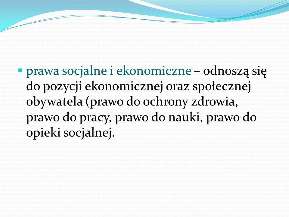 prawa socjalne i ekonomiczne – odnoszą się do pozycji ekonomicznej oraz społecznej obywatela (prawo do ochrony zdrowia, prawo do pracy, prawo do nauki