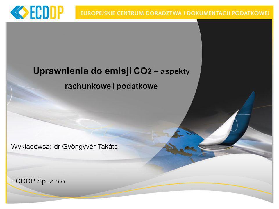 Uprawnienia do emisji CO 2 – aspekty rachunkowe i podatkowe Wykładowca: dr Gyöngyvér Takáts ECDDP Sp.