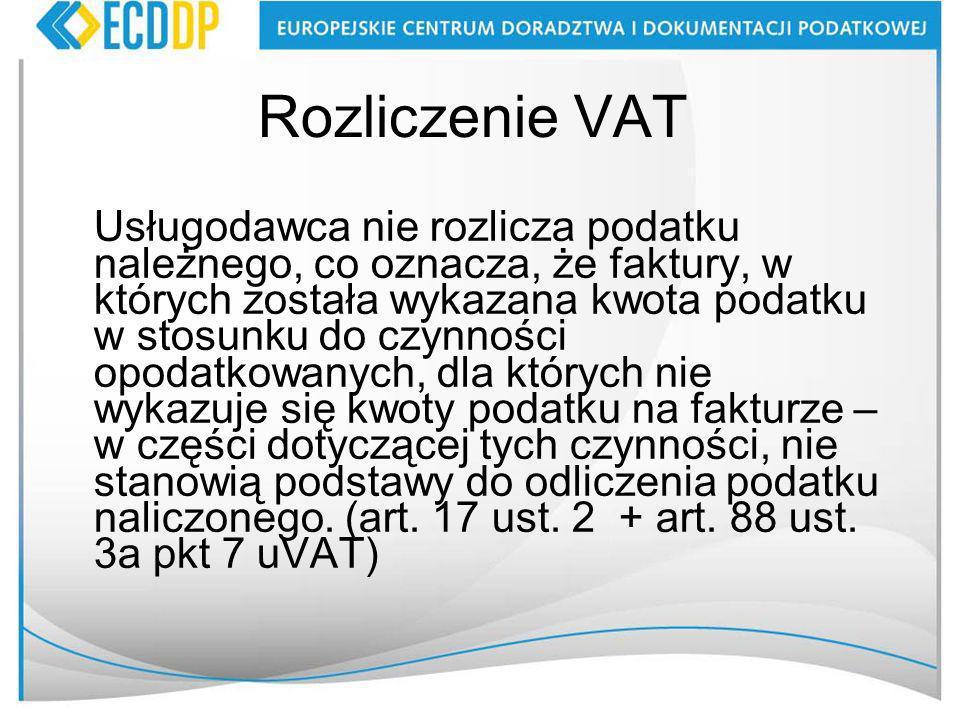 Rozliczenie VAT Usługodawca nie rozlicza podatku należnego, co oznacza, że faktury, w których została wykazana kwota podatku w stosunku do czynności opodatkowanych, dla których nie wykazuje się kwoty podatku na fakturze – w części dotyczącej tych czynności, nie stanowią podstawy do odliczenia podatku naliczonego.