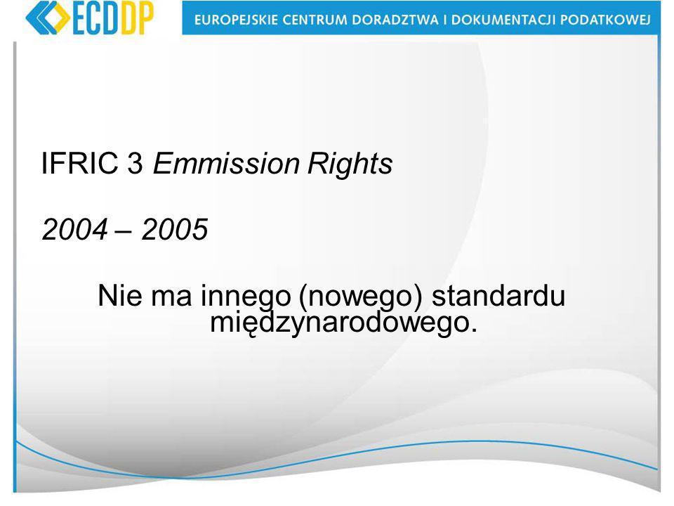 IFRIC 3 Emmission Rights 2004 – 2005 Nie ma innego (nowego) standardu międzynarodowego.