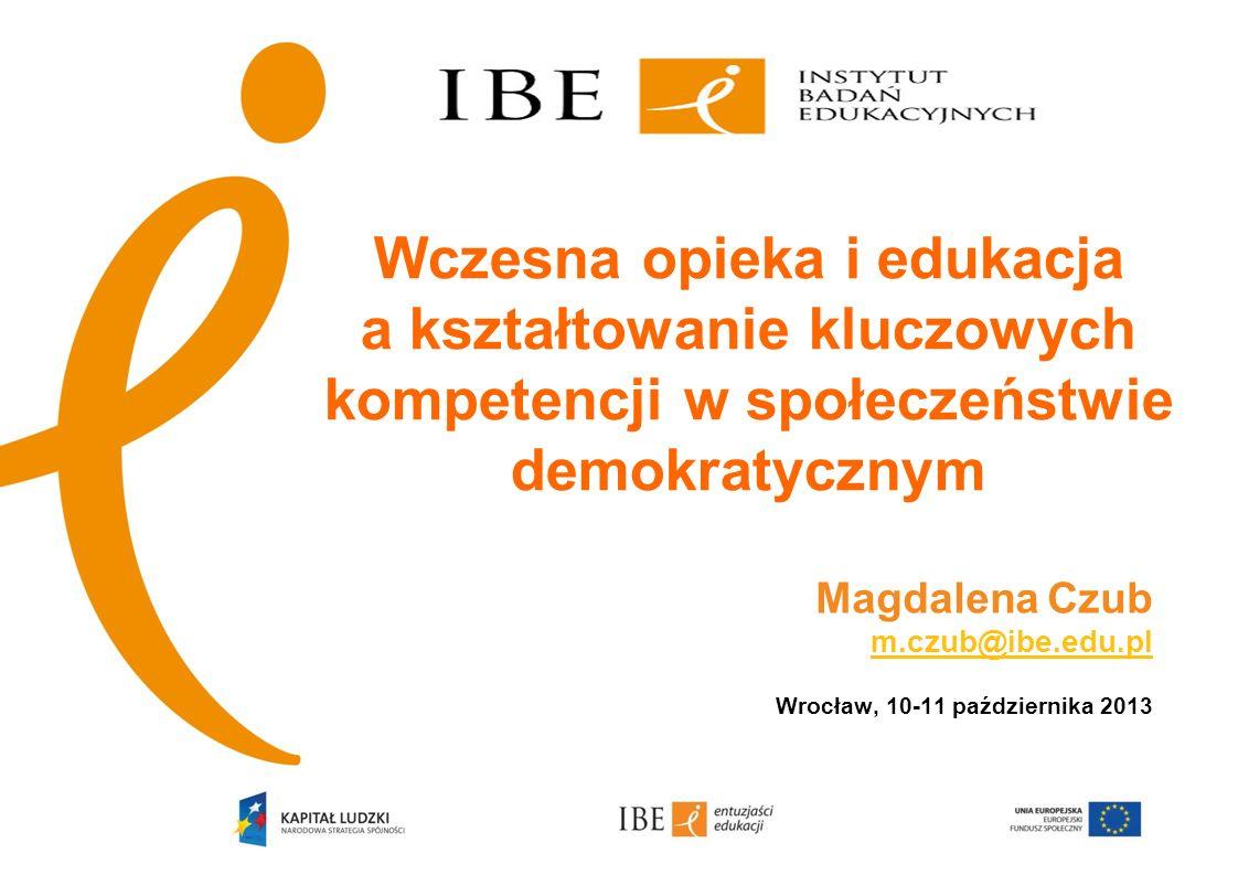 Wczesna opieka i edukacja a kształtowanie kluczowych kompetencji w społeczeństwie demokratycznym Magdalena Czub m.czub@ibe.edu.pl m.czub@ibe.edu.pl Wr