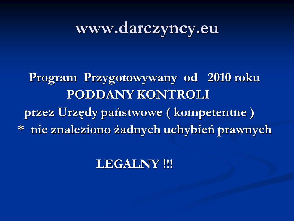 www.darczyncy.eu Program Przygotowywany od 2010 roku PODDANY KONTROLI PODDANY KONTROLI przez Urzędy państwowe ( kompetentne ) przez Urzędy państwowe ( kompetentne ) * nie znaleziono żadnych uchybień prawnych LEGALNY !!.