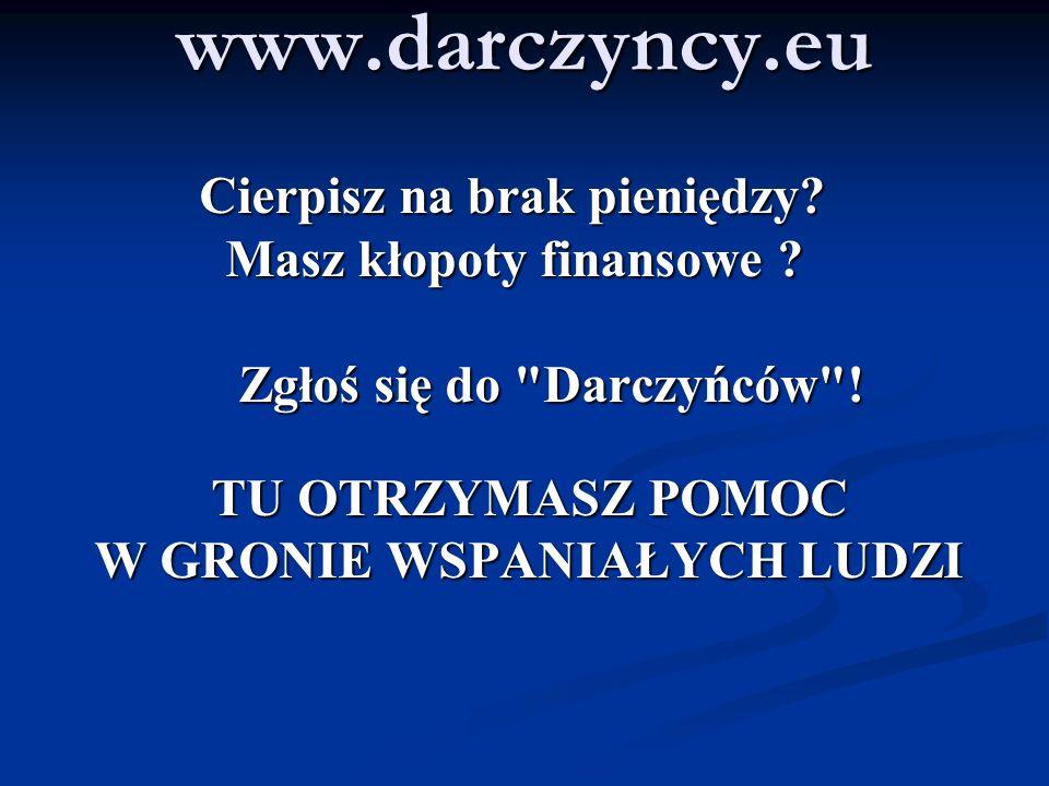 www.darczyncy.eu Cierpisz na brak pieniędzy? Cierpisz na brak pieniędzy? Masz kłopoty finansowe ? Masz kłopoty finansowe ? Zgłoś się do