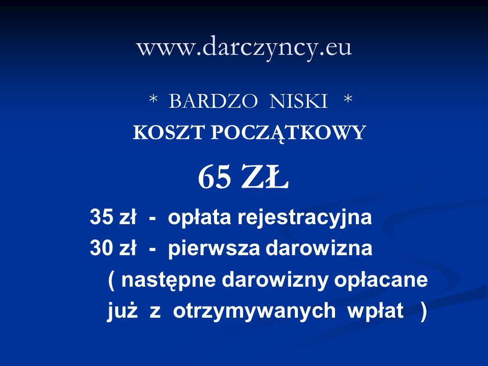 www.darczyncy.eu * BARDZO NISKI * KOSZT POCZĄTKOWY 65 ZŁ 35 zł - opłata rejestracyjna 30 zł - pierwsza darowizna ( następne darowizny opłacane już z otrzymywanych wpłat )
