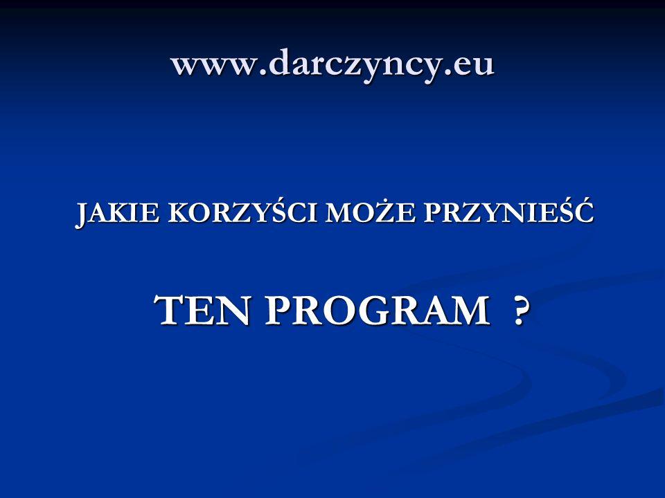 www.darczyncy.eu JAKIE KORZYŚCI MOŻE PRZYNIEŚĆ JAKIE KORZYŚCI MOŻE PRZYNIEŚĆ TEN PROGRAM ? TEN PROGRAM ?