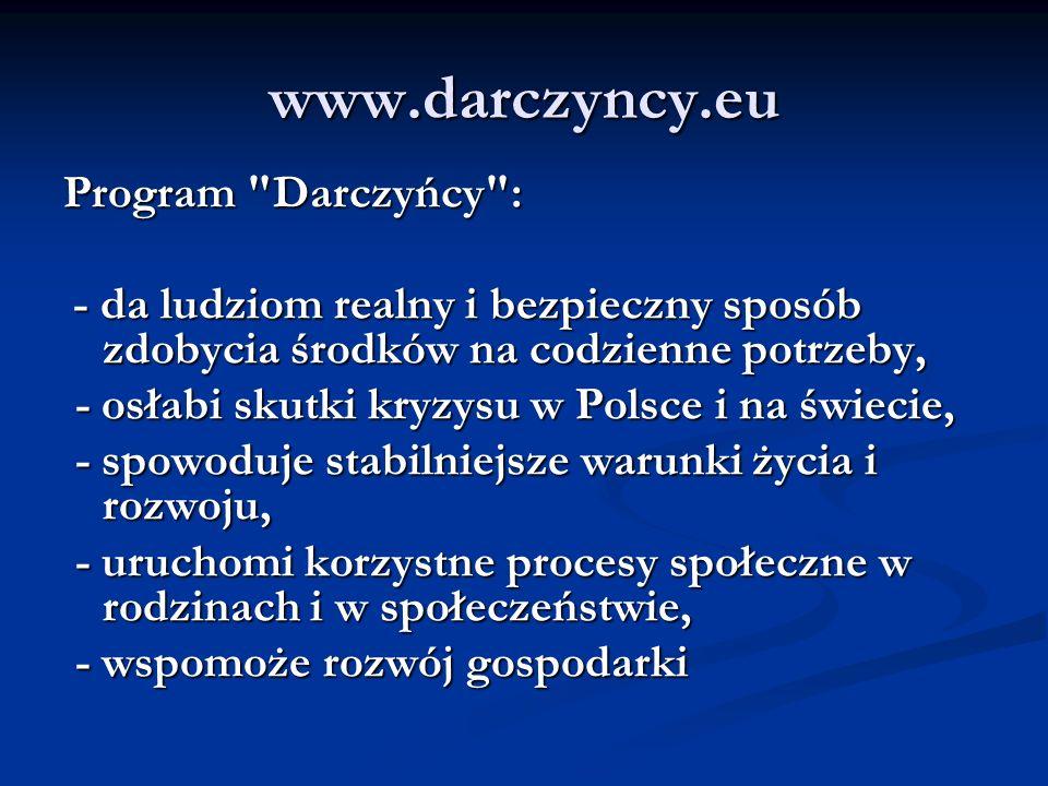 www.darczyncy.eu Program Darczyńcy : - da ludziom realny i bezpieczny sposób zdobycia środków na codzienne potrzeby, - da ludziom realny i bezpieczny sposób zdobycia środków na codzienne potrzeby, - osłabi skutki kryzysu w Polsce i na świecie, - osłabi skutki kryzysu w Polsce i na świecie, - spowoduje stabilniejsze warunki życia i rozwoju, - spowoduje stabilniejsze warunki życia i rozwoju, - uruchomi korzystne procesy społeczne w rodzinach i w społeczeństwie, - uruchomi korzystne procesy społeczne w rodzinach i w społeczeństwie, - wspomoże rozwój gospodarki - wspomoże rozwój gospodarki