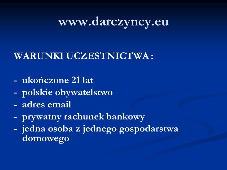 www.darczyncy.eu WARUNKI UCZESTNICTWA : - ukończone 21 lat - polskie obywatelstwo - adres email - prywatny rachunek bankowy - jedna osoba z jednego gospodarstwa domowego