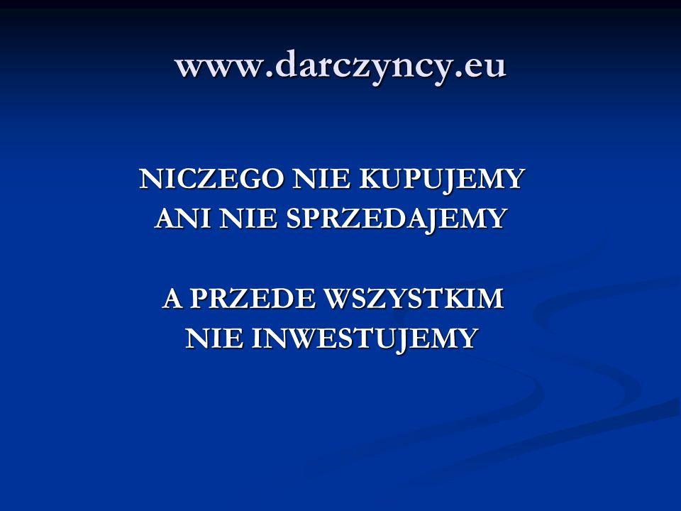 www.darczyncy.eu NICZEGO NIE KUPUJEMY NICZEGO NIE KUPUJEMY ANI NIE SPRZEDAJEMY ANI NIE SPRZEDAJEMY A PRZEDE WSZYSTKIM A PRZEDE WSZYSTKIM NIE INWESTUJEMY NIE INWESTUJEMY